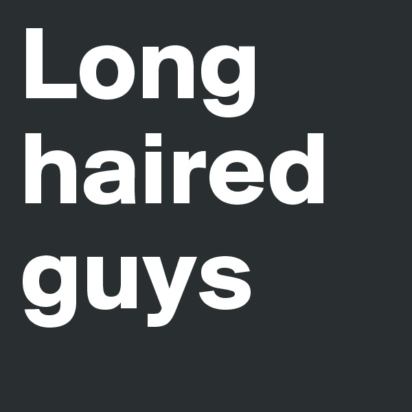 Long haired guys