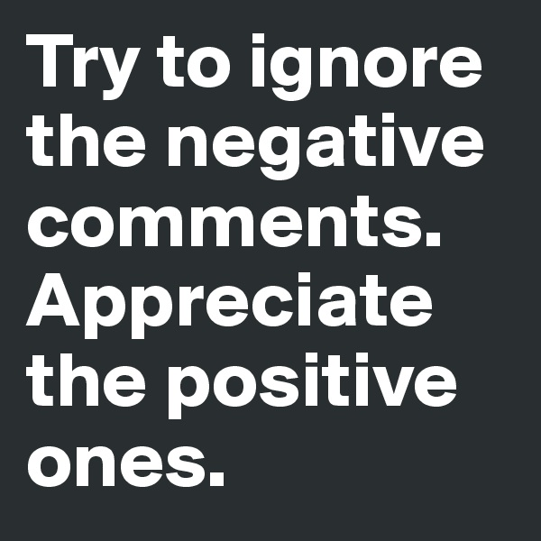 Try to ignore the negative comments.  Appreciate the positive ones.