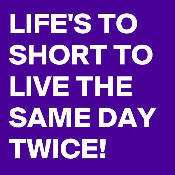 LIFE'S TO SHORT TO LIVE THE SAME DAY TWICE!