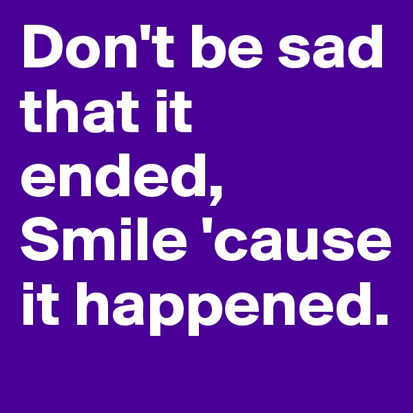 Don't be sad that it ended, Smile 'cause it happened.
