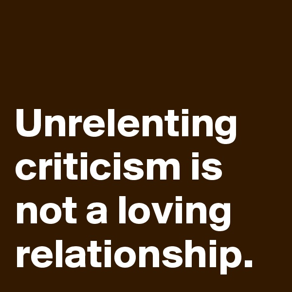 Unrelenting criticism is not a loving relationship.