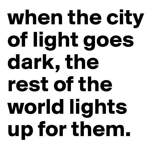 when the city of light goes dark, the rest of the world lights up for them.