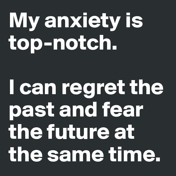 My anxiety is top-notch.   I can regret the past and fear the future at the same time.