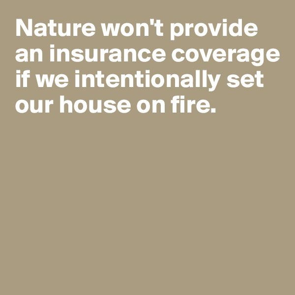 Nature won't provide an insurance coverage if we intentionally set our house on fire.
