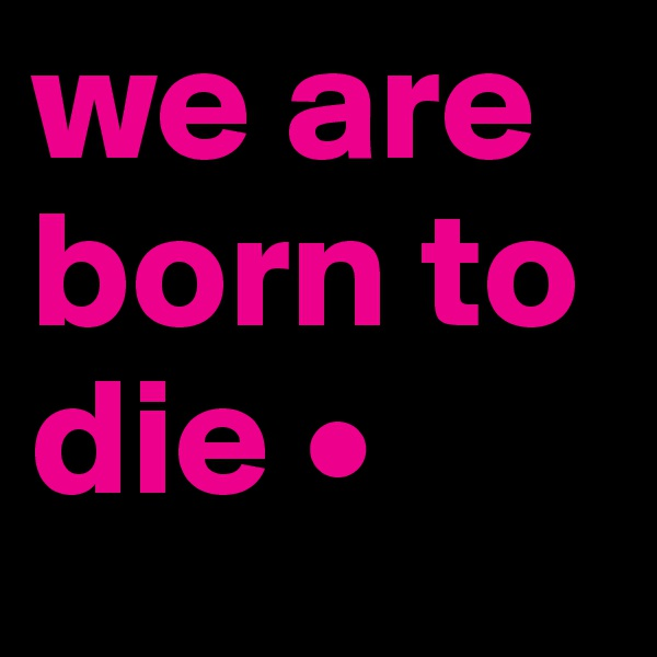 we are born to die •