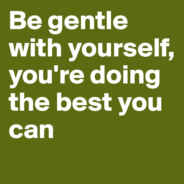 Be gentle with yourself, you're doing the best you can