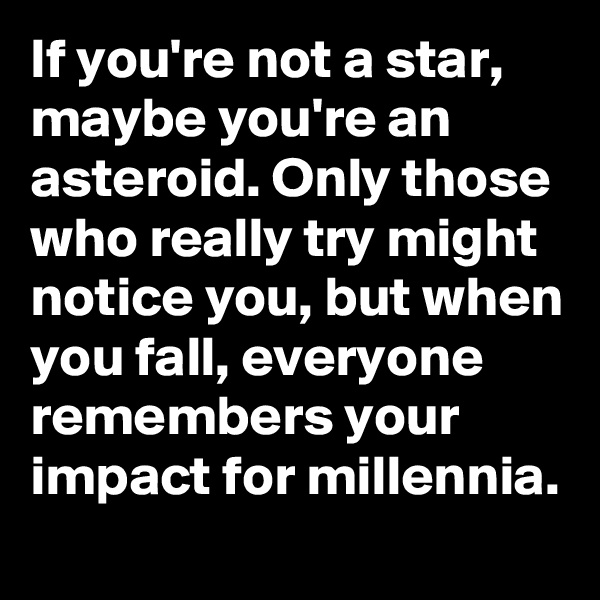 If you're not a star, maybe you're an asteroid. Only those who really try might notice you, but when you fall, everyone remembers your impact for millennia.