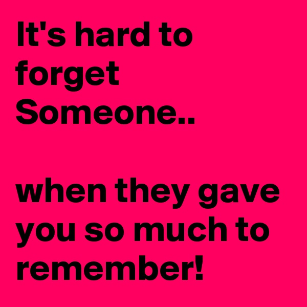 It's hard to forget Someone..  when they gave you so much to remember!