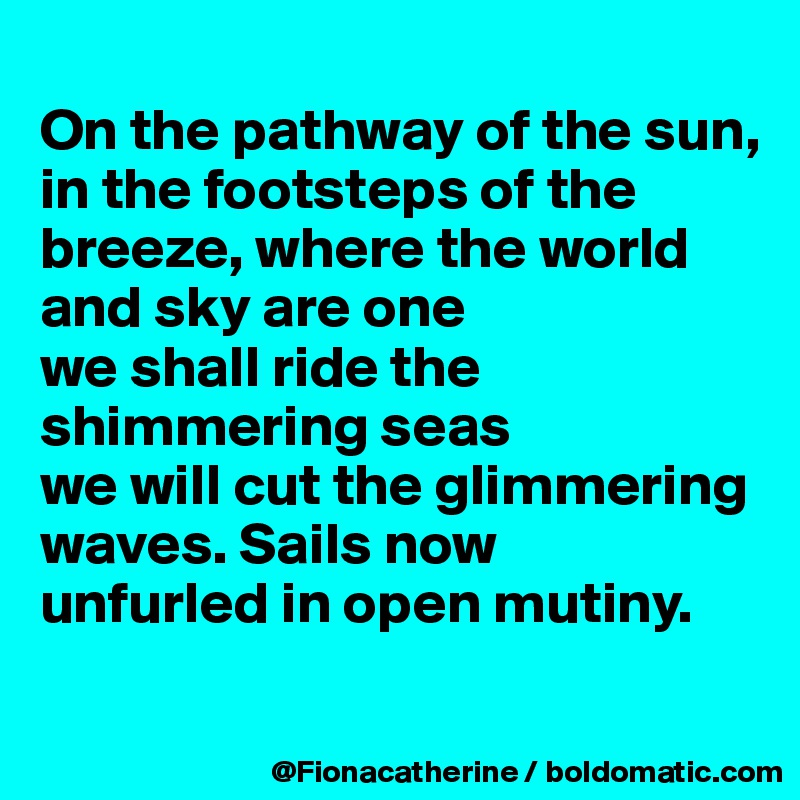 On the pathway of the sun, in the footsteps of the  breeze, where the world and sky are one we shall ride the  shimmering seas we will cut the glimmering waves. Sails now unfurled in open mutiny.