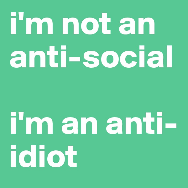 i'm not an anti-social  i'm an anti-idiot