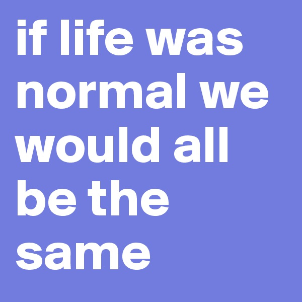 if life was normal we would all be the same