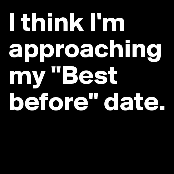 "I think I'm approaching my ""Best before"" date."