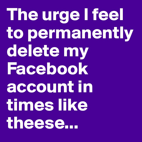 The urge I feel to permanently delete my Facebook account in times like theese...