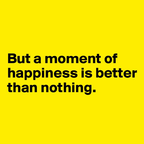 But a moment of happiness is better than nothing.