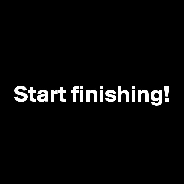 Start finishing!