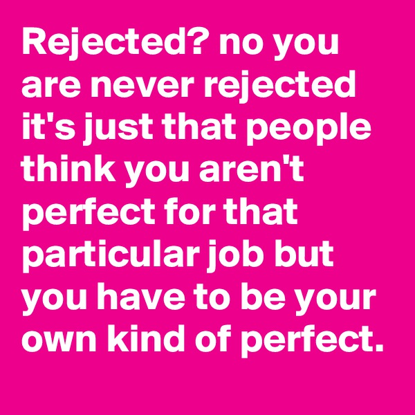 Rejected? no you are never rejected  it's just that people think you aren't perfect for that particular job but you have to be your own kind of perfect.