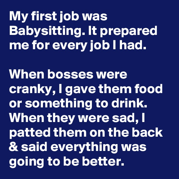 My first job was Babysitting. It prepared me for every job I had.  When bosses were cranky, I gave them food or something to drink. When they were sad, I patted them on the back & said everything was going to be better.