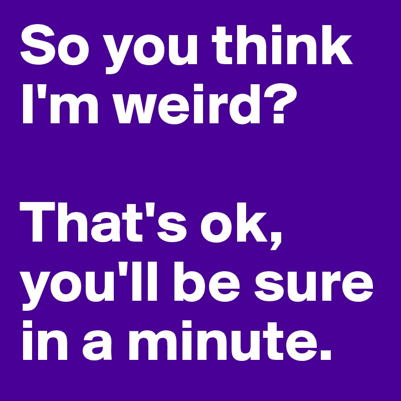 So you think I'm weird?  That's ok, you'll be sure in a minute.