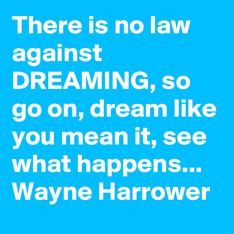 There is no law against DREAMING, so go on, dream like you mean it, see what happens... Wayne Harrower