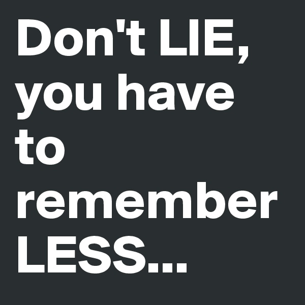 Don't LIE, you have to remember LESS...