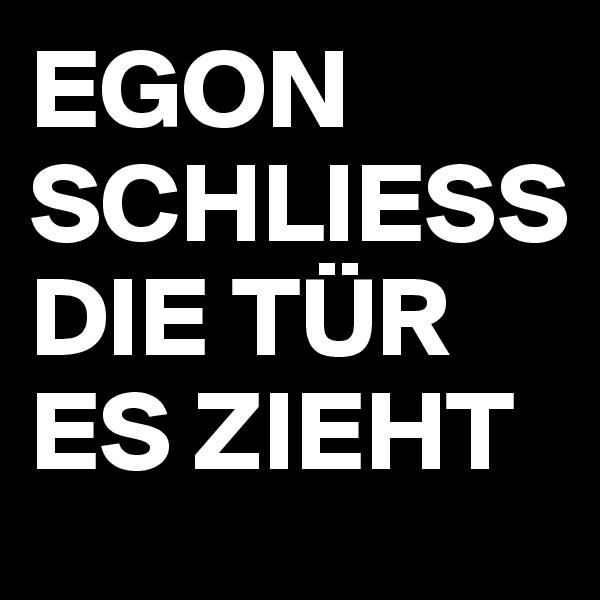 EGON SCHLIESS DIE TÜR ES ZIEHT