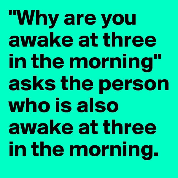 """""""Why are you awake at three in the morning"""" asks the person who is also awake at three in the morning."""