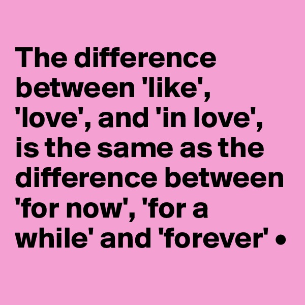 The difference between 'like', 'love', and 'in love', is the same as the difference between 'for now', 'for a while' and 'forever' •
