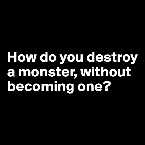 How do you destroy a monster, without becoming one?