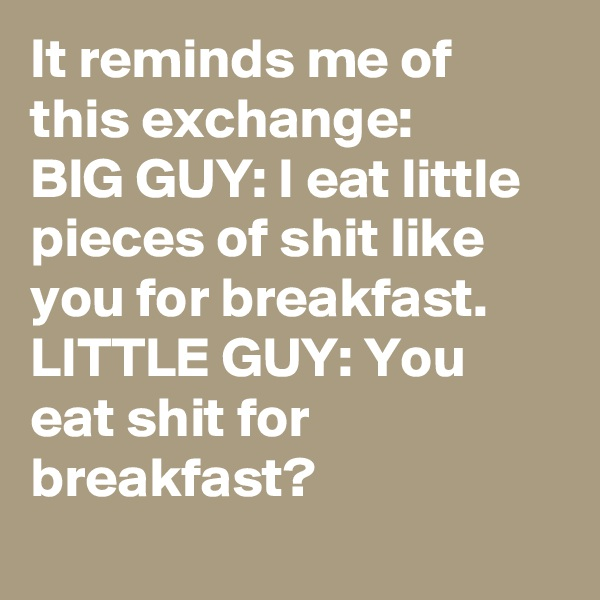 It reminds me of this exchange: BIG GUY: I eat little pieces of shit like you for breakfast. LITTLE GUY: You eat shit for breakfast?