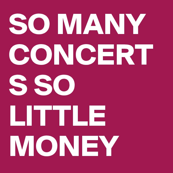 SO MANY CONCERTS SO LITTLE MONEY