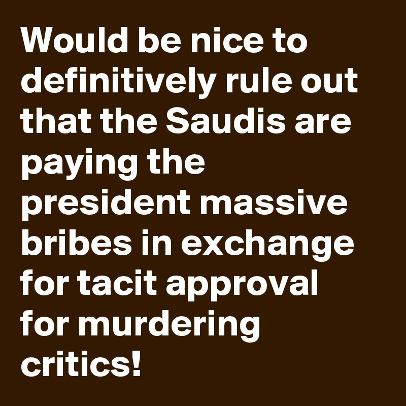 Would be nice to definitively rule out that the Saudis are paying the president massive bribes in exchange for tacit approval for murdering critics!