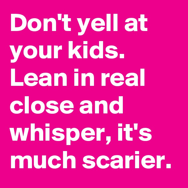 Don't yell at your kids. Lean in real close and whisper, it's much scarier.