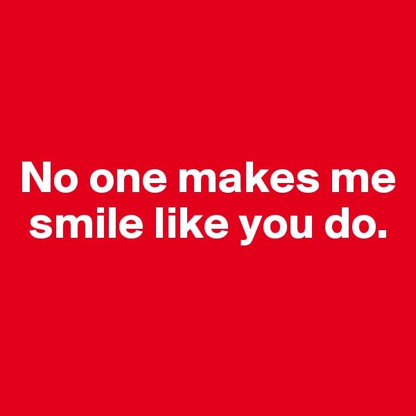 No one makes me    smile like you do.