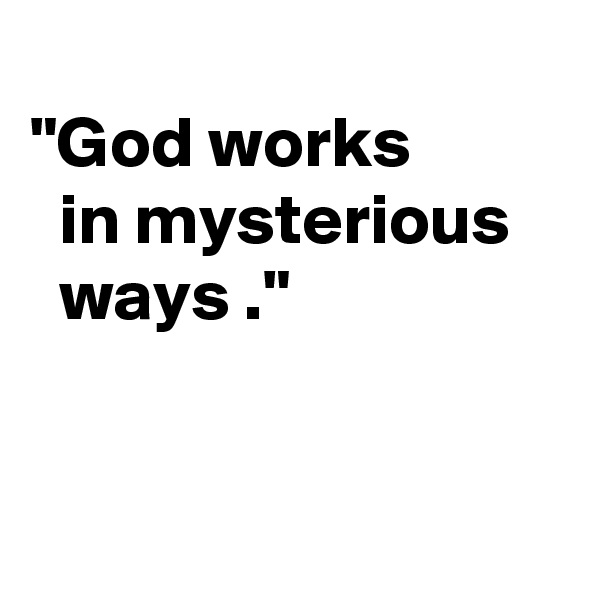 """God works    in mysterious      ways ."""