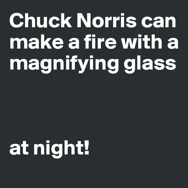 Chuck Norris can make a fire with a magnifying glass    at night!