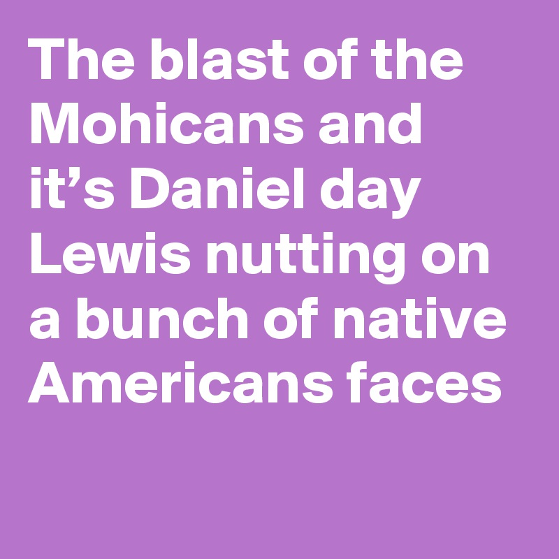 The blast of the Mohicans and it's Daniel day Lewis nutting on a bunch of native Americans faces