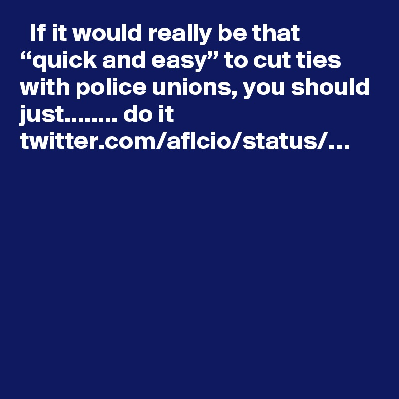 """If it would really be that """"quick and easy"""" to cut ties with police unions, you should just........ do it twitter.com/aflcio/status/…"""