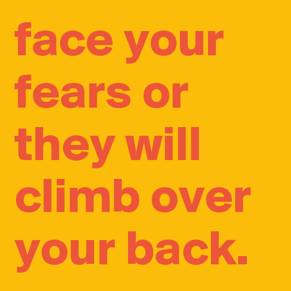 face your fears or they will climb over your back.