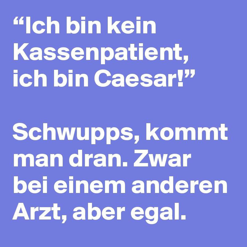 """""""Ich bin kein Kassenpatient, ich bin Caesar!""""   Schwupps, kommt man dran. Zwar bei einem anderen Arzt, aber egal."""