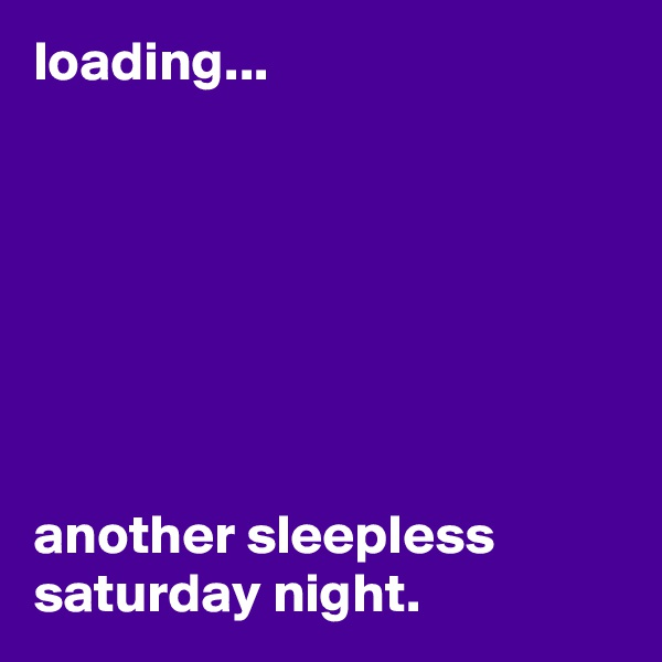 loading...        another sleepless saturday night.
