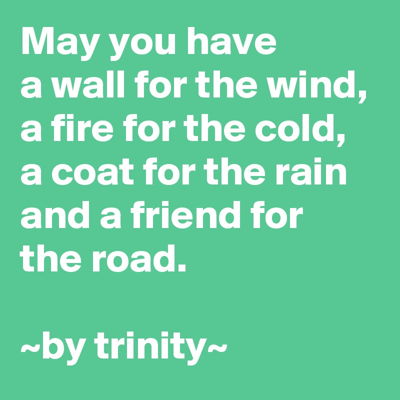 May you have a wall for the wind, a fire for the cold, a coat for the rain and a friend for the road.  ~by trinity~