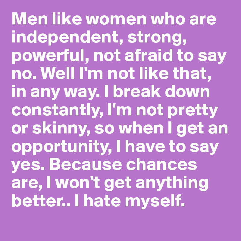 Men like women who are independent, strong, powerful, not afraid to say no. Well I'm not like that, in any way. I break down constantly, I'm not pretty or skinny, so when I get an opportunity, I have to say yes. Because chances are, I won't get anything better.. I hate myself.