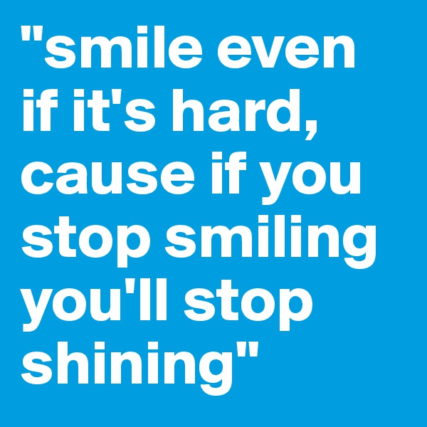 """smile even if it's hard, cause if you stop smiling you'll stop shining"""