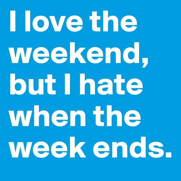 I love the weekend, but I hate when the week ends.