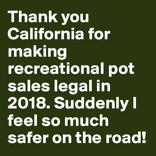 Thank you California for making recreational pot sales legal in 2018. Suddenly I feel so much safer on the road!