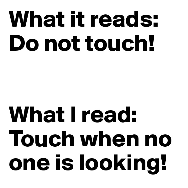 What it reads: Do not touch!   What I read: Touch when no one is looking!