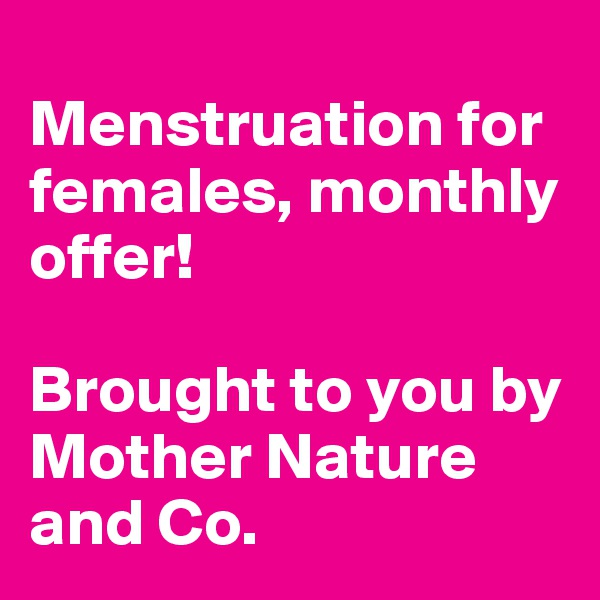 Menstruation for females, monthly offer!  Brought to you by Mother Nature and Co.
