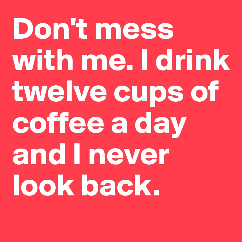 Don't mess with me. I drink twelve cups of coffee a day and I never look back.