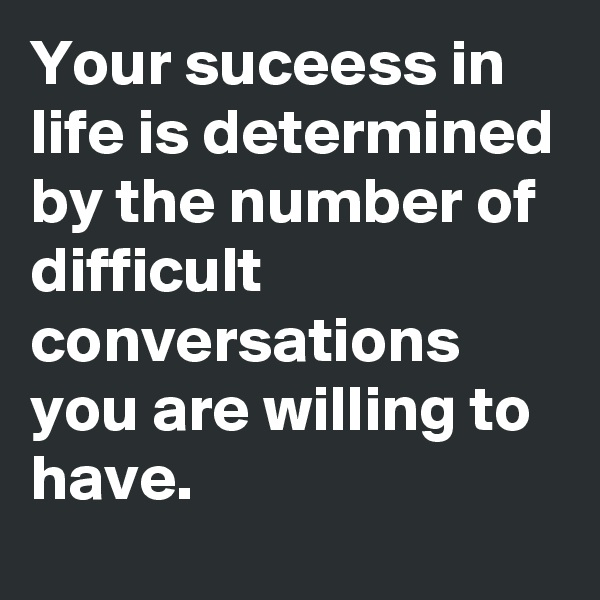 Your suceess in life is determined by the number of difficult conversations you are willing to have.