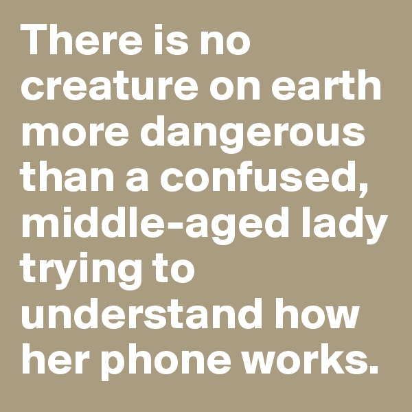 There is no creature on earth more dangerous than a confused, middle-aged lady trying to understand how her phone works.